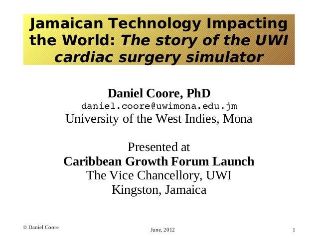 Jamaican Technology Impacting the World: The story of the UWI cardiac surgery simulator Daniel Coore, PhD daniel.coore@uwi...
