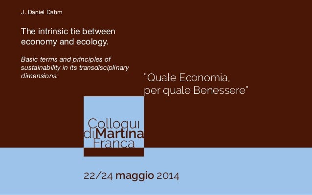 """Quale Economia, per quale Benessere"" 22/24 maggio 2014 J. Daniel Dahm  The intrinsic tie between economy and ecology.   B..."