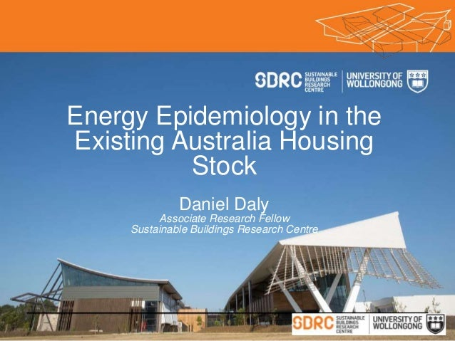 Energy Epidemiology in the Existing Australia Housing Stock Daniel Daly Associate Research Fellow Sustainable Buildings Re...