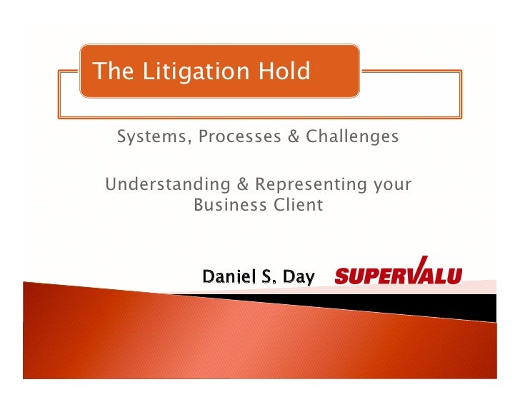 The Litigation Hold    Systems, Processes & Challenges   Understanding & Representing your           Business Client      ...