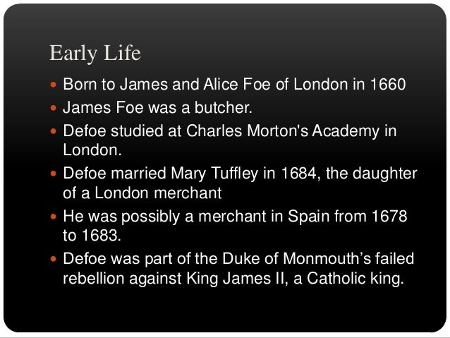 EDUCATION  Daniel was unable to attend such traditional and  prestigious schools as Oxford and Cambridge.  Defoe's educa...