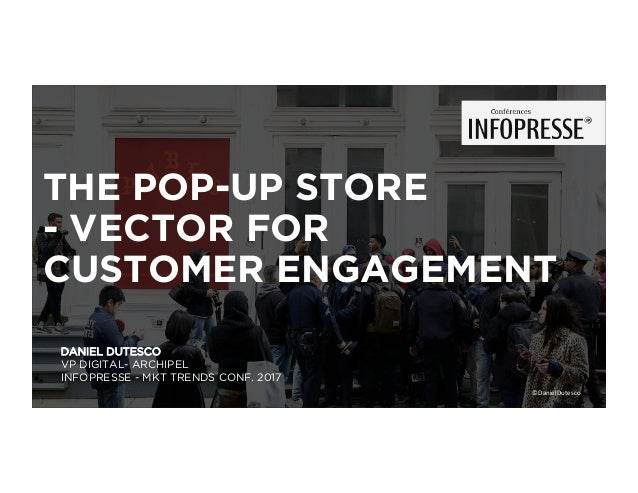 DANIEL DUTESCO VP DIGITAL- ARCHIPEL INFOPRESSE - MKT TRENDS CONF. 2017 THE POP-UP STORE - VECTOR FOR CUSTOMER ENGAGEMENT ©...