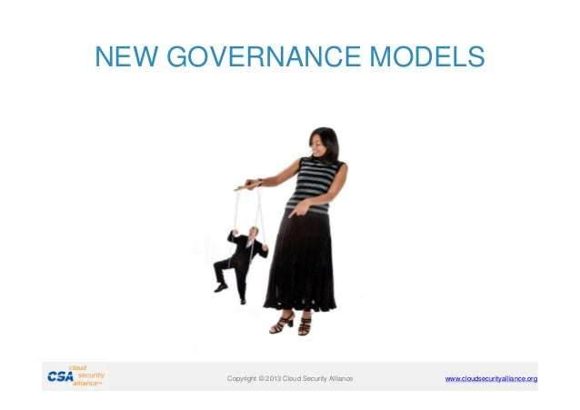 NEW GOVERNANCE MODELS  Copyright © 2011 Cloud Security Alliance Copyright © 2013 Cloud Security Alliance  www.cloudsecurit...