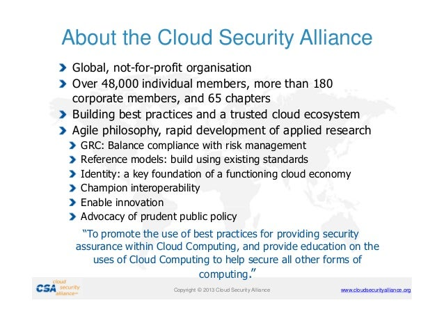 About the Cloud Security Alliance Global, not-for-profit organisation Over 48,000 individual members, more than 180 corpor...
