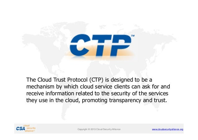 The Cloud Trust Protocol (CTP) is designed to be a mechanism by which cloud service clients can ask for and receive inform...