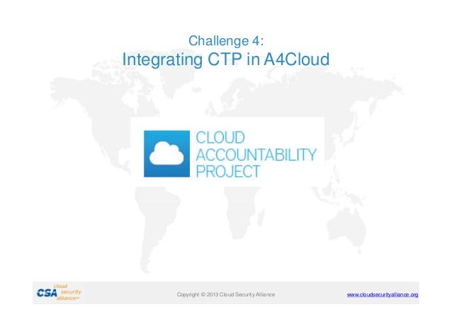 Challenge 4:  Integrating CTP in A4Cloud  Copyright © 2011 Cloud Security Alliance 2013  www.cloudsecurityalliance.org