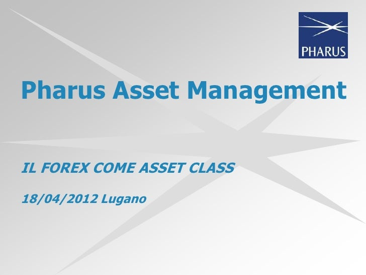 Pharus Asset ManagementIL FOREX COME ASSET CLASS18/04/2012 Lugano