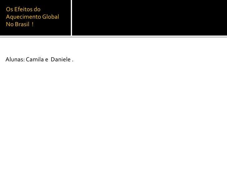 Os Efeitos do Aquecimento Global No Brasil  !<br />Alunas: Camila e  Daniele .<br />
