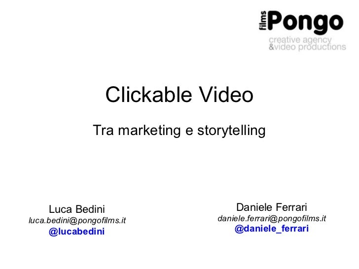 Clickable Video Tra marketing e storytelling Luca Bedini [email_address] @lucabedini Daniele Ferrari [email_address] @dani...