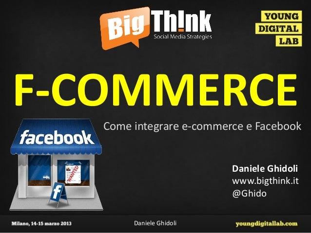 F-COMMERCE   Come integrare e-commerce e Facebook                          Daniele Ghidoli                          www.bi...