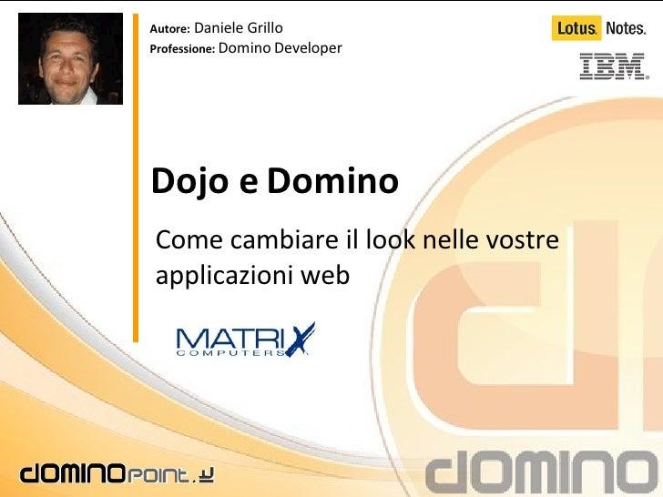 Dojo e Domino Come cambiare il look nelle vostre applicazioni web Autore:  Daniele Grillo Professione:  Domino Developer