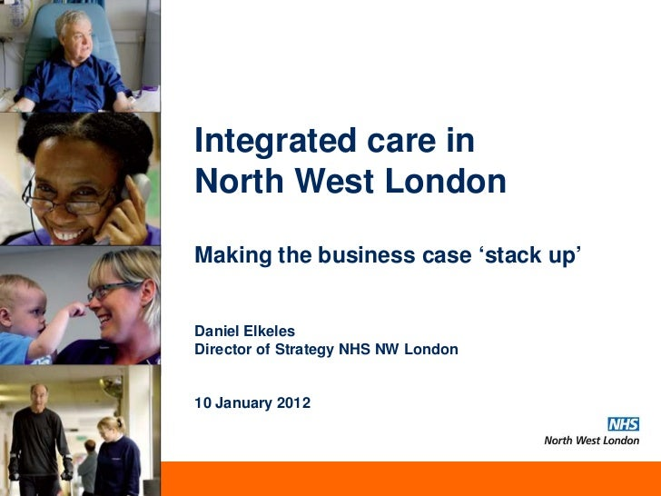 Integrated care inNorth West LondonMaking the business case 'stack up'Daniel ElkelesDirector of Strategy NHS NW London10 J...