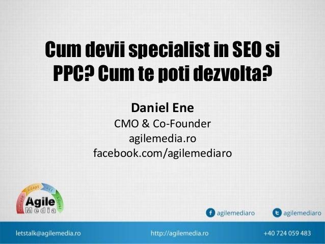 Cum devii specialist in SEO si PPC? Cum te poti dezvolta? Daniel Ene CMO & Co-Founder agilemedia.ro facebook.com/agilemedi...