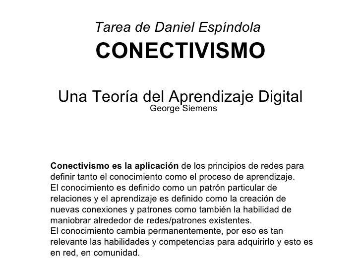 Tarea de Daniel Espíndola   CONECTIVISMO   George Siemens Una Teoría del Aprendizaje Digital Conectivismo es la aplicación...