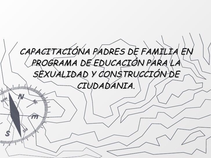 CAPACITACIÓNA PADRES DE FAMILIA EN PROGRAMA DE EDUCACIÓN PARA LA SEXUALIDAD Y CONSTRUCCIÓN DE CIUDADANIA.