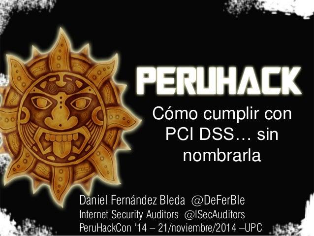 Cómo cumplir con PCI DSS… sin nombrarla  Daniel Fernández Bleda @DeFerBle  Internet Security Auditors @ISecAuditors  PeruH...