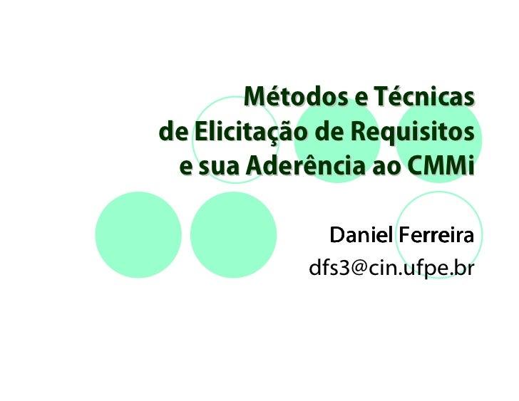 Métodos e Técnicasde Elicitação de Requisitos e sua Aderência ao CMMi              Daniel Ferreira            dfs3@cin.ufp...