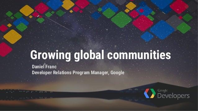Growing global communities Daniel Franc Developer Relations Program Manager, Google