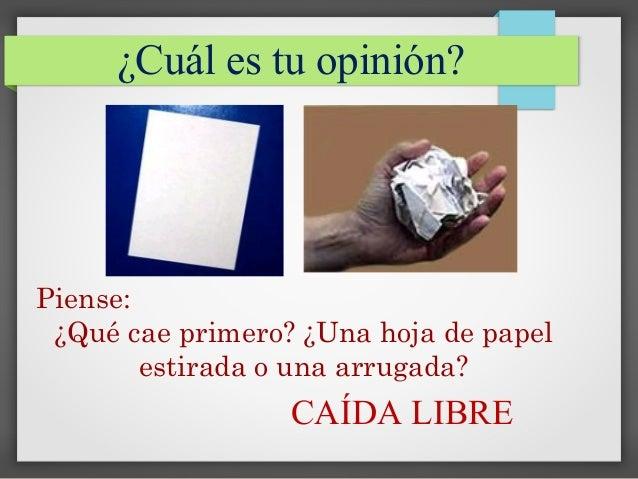 Piense: ¿Qué cae primero? ¿Una hoja de papel estirada o una arrugada? CAÍDA LIBRE ¿Cuál es tu opinión?