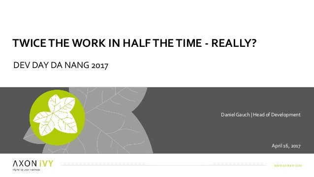 WWW.AXONIVY.COM April	16,	2017 Daniel	Gauch	|	Head	of	Development	 TWICE	THE	WORK	IN	HALF	THE	TIME	-	REALLY? DEV	DAY	DA	NA...
