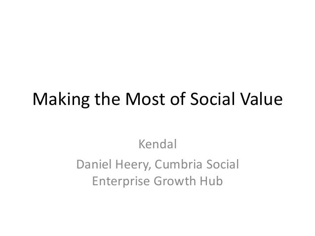 Making the Most of Social Value Kendal Daniel Heery, Cumbria Social Enterprise Growth Hub