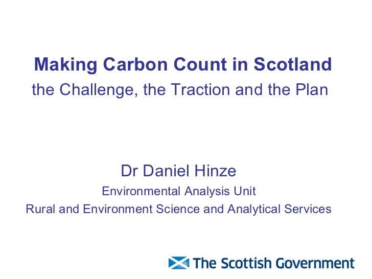 Making Carbon Count in Scotland   the Challenge, the Traction and the Plan   Dr Daniel Hinze Environmental Analysis Unit R...