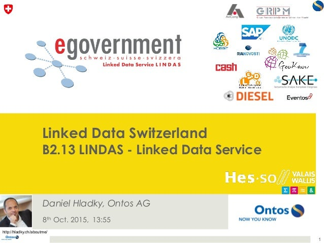 Linked Data Switzerland B2.13 LINDAS - Linked Data Service Daniel Hladky, Ontos AG 8th Oct. 2015, 13:55 1 http://hladky.ch...