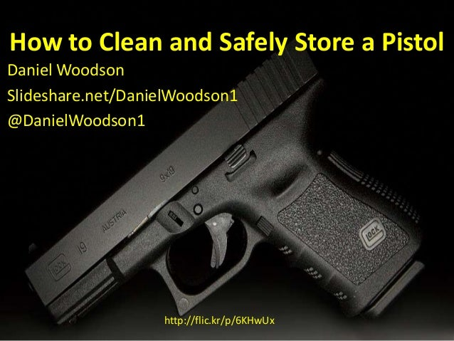 How to Clean and Safely Store a Pistol Daniel Woodson Slideshare.net/DanielWoodson1 @DanielWoodson1 http://flic.kr/p/6KHwUx