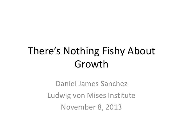 There's Nothing Fishy About  Growth  Daniel James Sanchez  Ludwig von Mises Institute  November 8, 2013