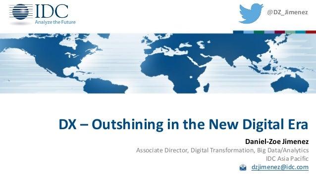DX – Outshining in the New Digital Era Daniel-Zoe Jimenez Associate Director, Digital Transformation, Big Data/Analytics I...
