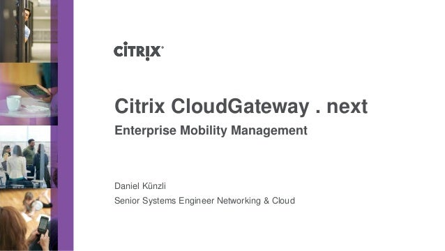 Citrix CloudGateway . nextEnterprise Mobility ManagementDaniel KünzliSenior Systems Engineer Networking & Cloud