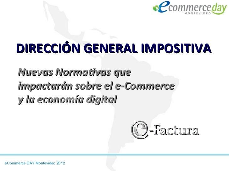 DIRECCIÓN GENERAL IMPOSITIVA      Nuevas Normativas que      impactarán sobre el e-Commerce      y la economía digitaleCom...