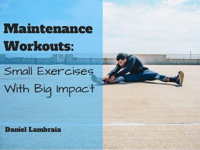 Maintenance Workouts: Small Exercises With Big Impact Daniel Lambraia