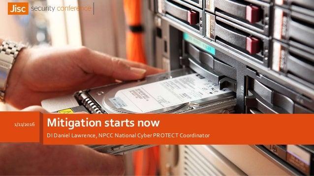 Mitigation starts now DI Daniel Lawrence, NPCC National Cyber PROTECT Coordinator 1/11/2016