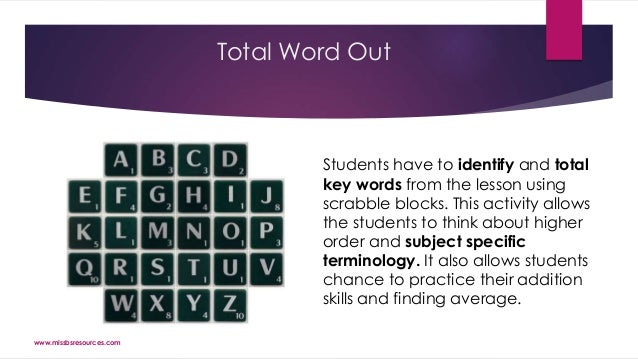 Total Word Out Students have to identify and total key words from the lesson using scrabble blocks. This activity allows t...