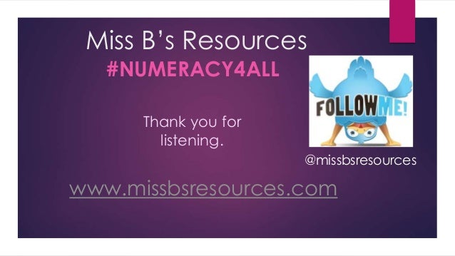 Miss B's Resources #NUMERACY4ALL www.missbsresources.com @missbsresources Thank you for listening.