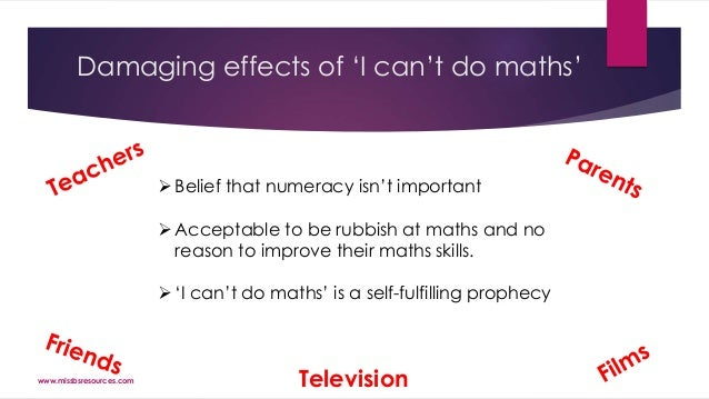 Damaging effects of 'I can't do maths' Television Belief that numeracy isn't important Acceptable to be rubbish at maths...