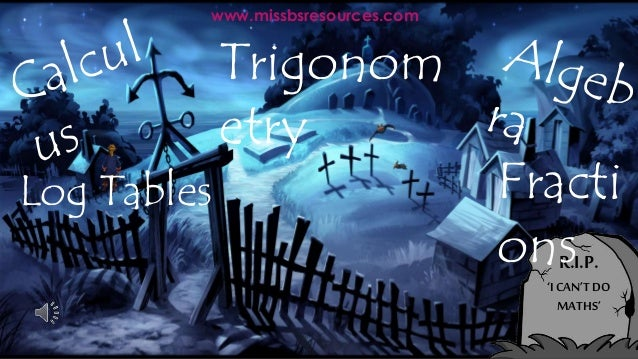 R.I.P. 'I CAN'TDO MATHS' www.missbsresources.com Trigonom etry Fracti ons Log Tables
