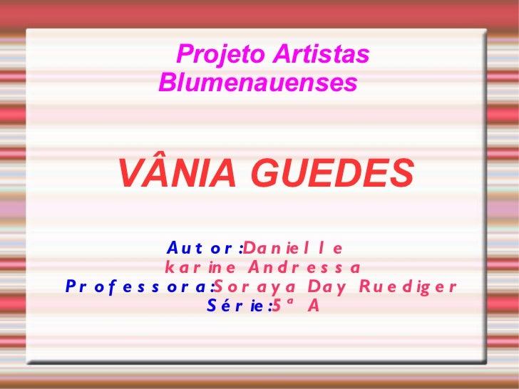 Projeto   Artistas   Blumenauenses <ul><ul><li>VÂNIA GUEDES </li></ul></ul><ul><ul><li>Autor: Danielle  </li></ul></ul><ul...