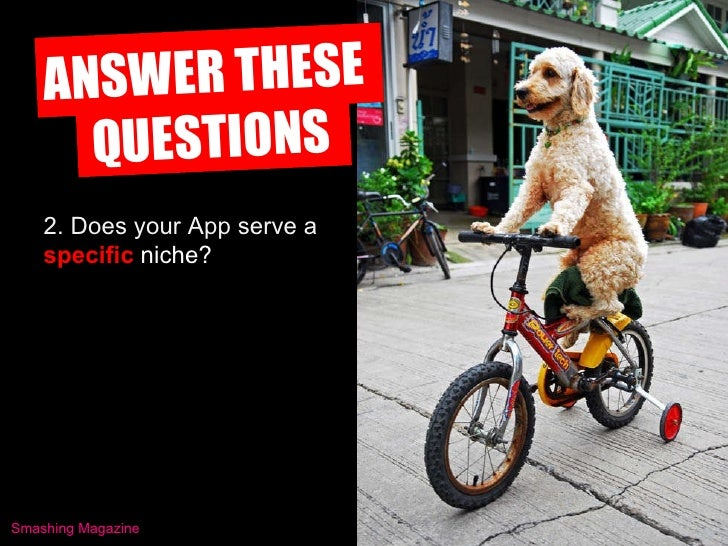 ANSWER THESE  QUESTIONS 2. Does your App serve a  specific   niche? Smashing Magazine