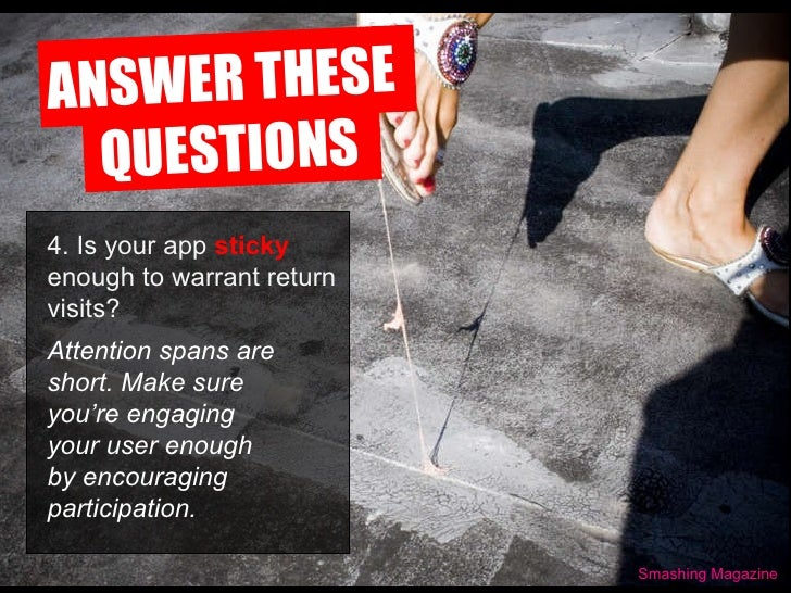 ANSWER THESE  QUESTIONS Smashing Magazine 4. Is your app  sticky  enough to warrant return visits?   Attention spans are s...