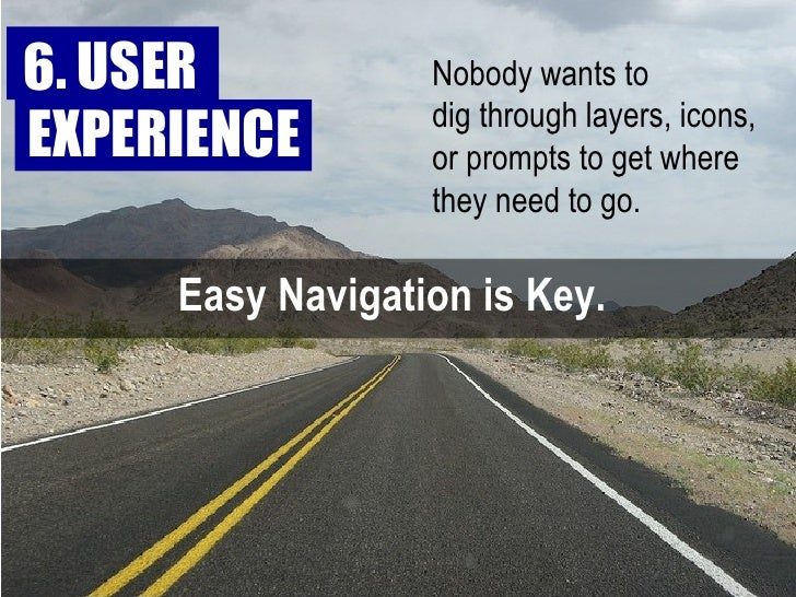 Easy Navigation is Key.  Nobody wants to  dig through layers, icons, or prompts to get where they need to go.  6. USER  EX...