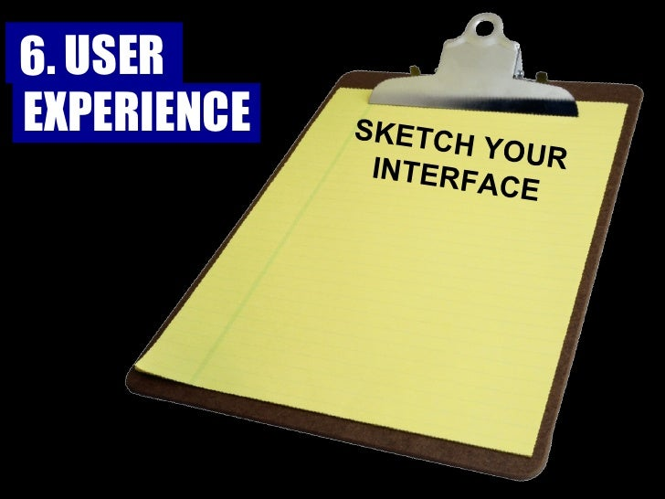 SKETCH YOUR INTERFACE 6. USER  EXPERIENCE