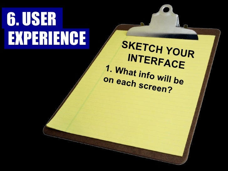 SKETCH YOUR INTERFACE 1. What info will be on each screen? 6. USER  EXPERIENCE