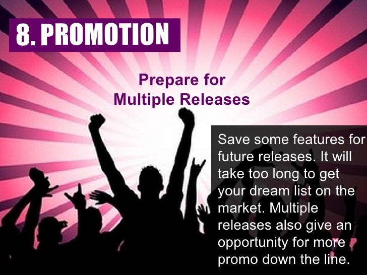 Prepare for Multiple Releases Save some features for future releases. It will take too long to get your dream list on the ...