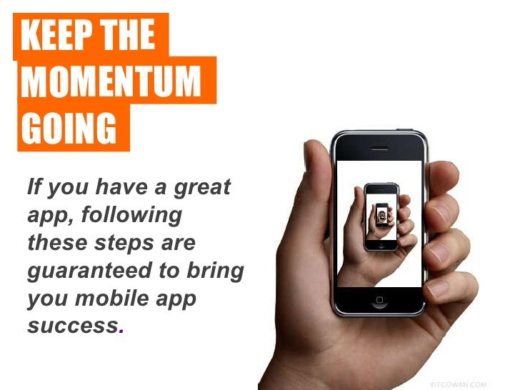 KEEP THE  MOMENTUM  GOING If you have a great app, following these steps are guaranteed to bring you mobile app success .