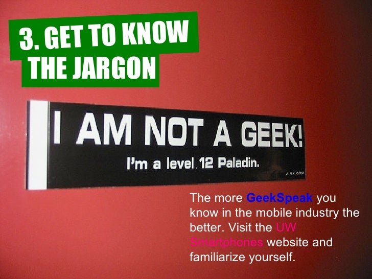 The more   GeekSpeak  you know in the mobile industry the better. Visit the  UW  Smartphones  website  and familiarize you...