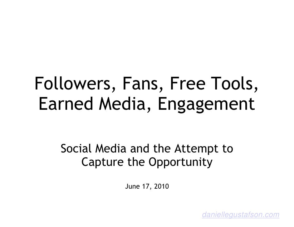 Followers, Fans, Free Tools, Earned Media, Engagement     Social Media and the Attempt to        Capture the Opportunity  ...