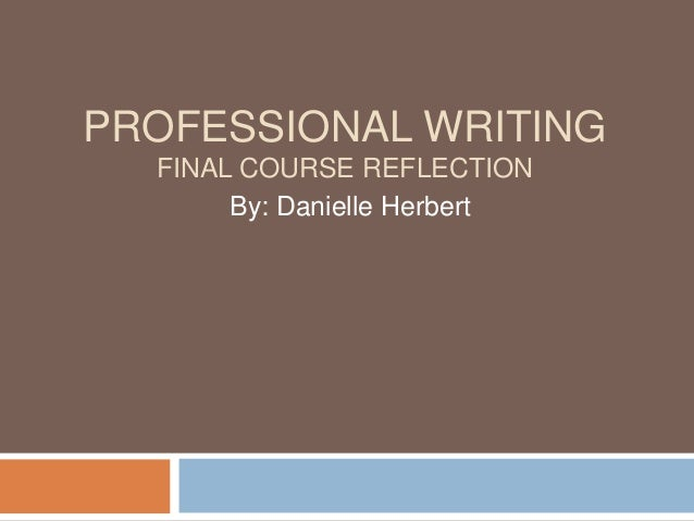 PROFESSIONAL WRITING FINAL COURSE REFLECTION By: Danielle Herbert