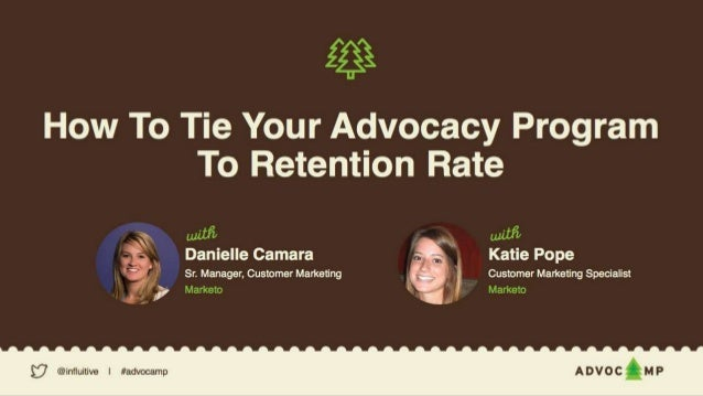 TIE YOUR ADVOCACY PROGRAM TO RETENTION RATES Danielle Camara Sr. Manager, Customer Marketing Katie Pope Customer Marketing...